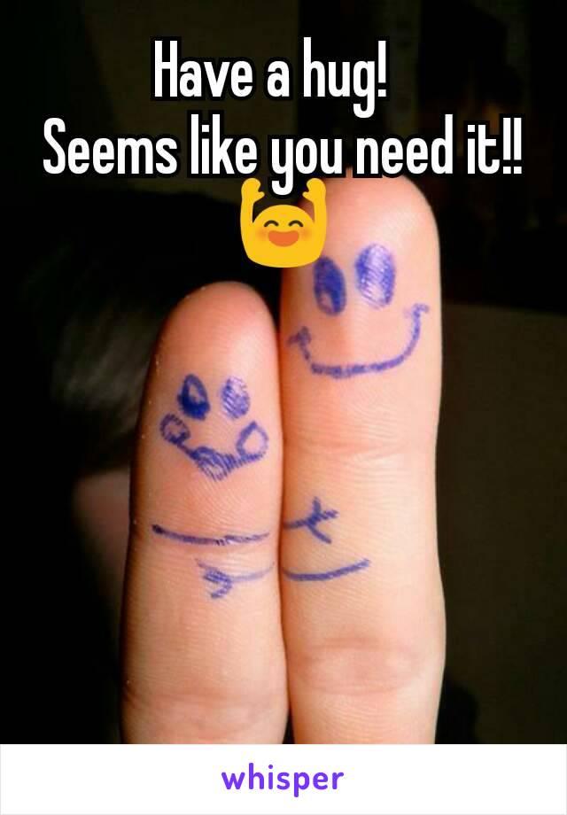 Have a hug!   Seems like you need it!! 🙌