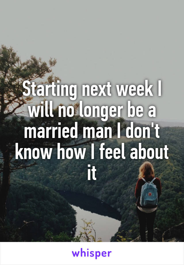 Starting next week I will no longer be a married man I don't know how I feel about it