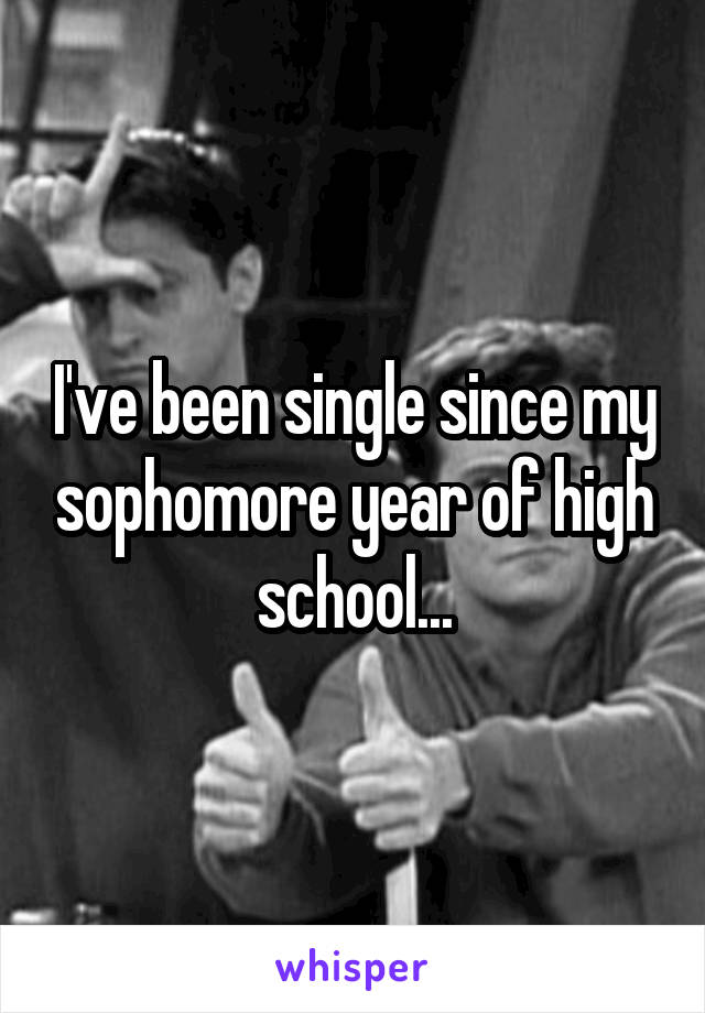 I've been single since my sophomore year of high school...