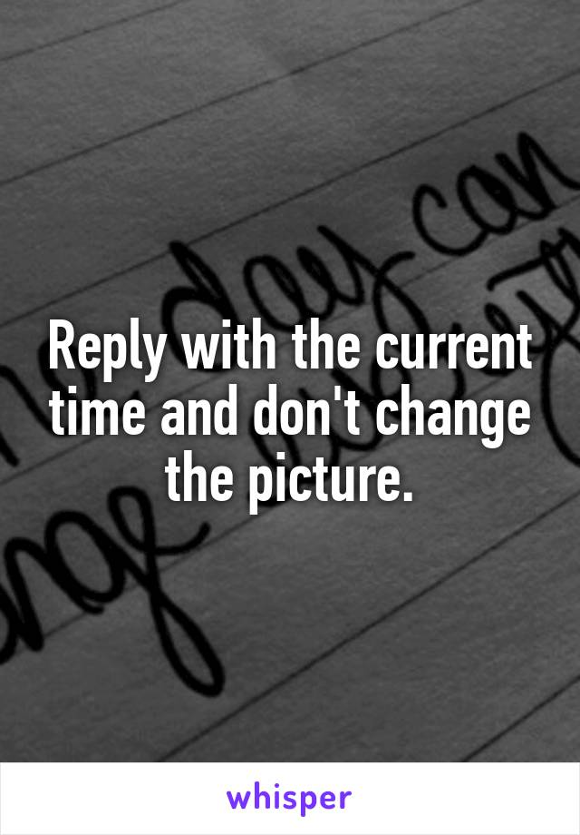 Reply with the current time and don't change the picture.