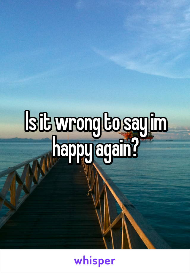 Is it wrong to say im happy again?