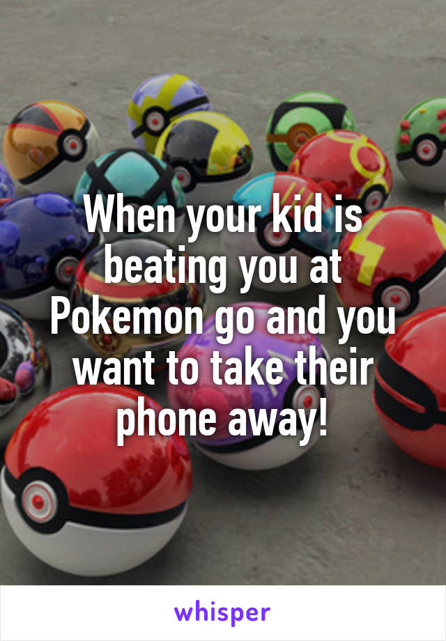 When your kid is beating you at Pokemon go and you want to take their phone away!