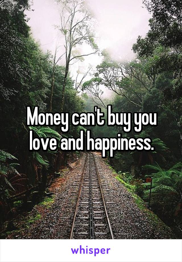 Money can't buy you love and happiness.