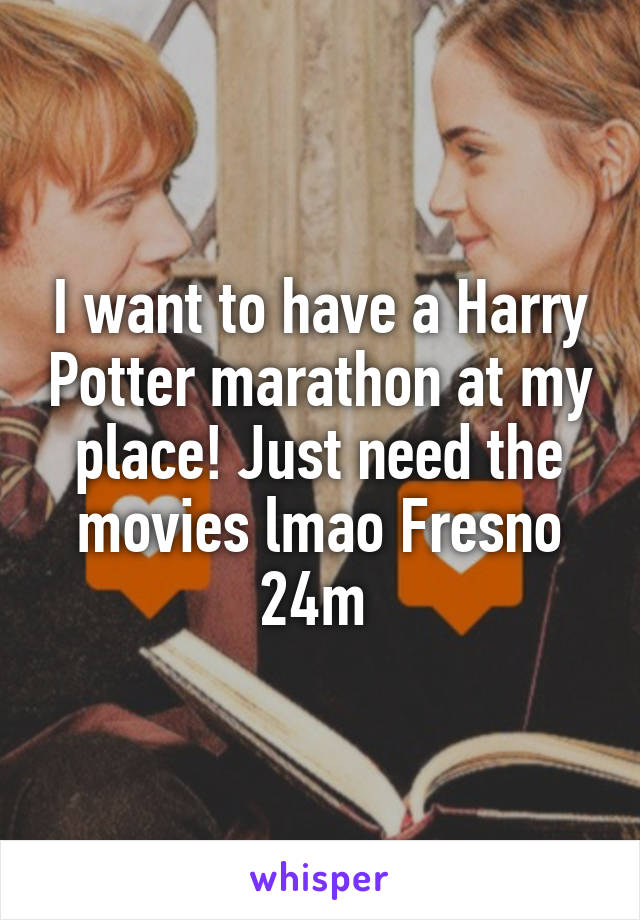 I want to have a Harry Potter marathon at my place! Just need the movies lmao Fresno 24m