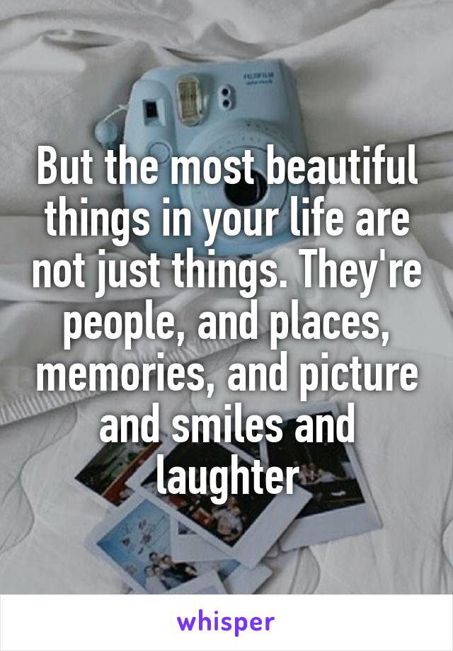 But the most beautiful things in your life are not just things. They're people, and places, memories, and picture and smiles and laughter
