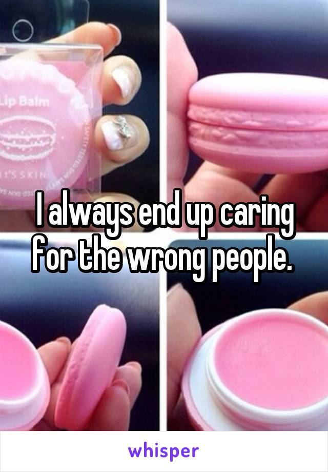 I always end up caring for the wrong people.