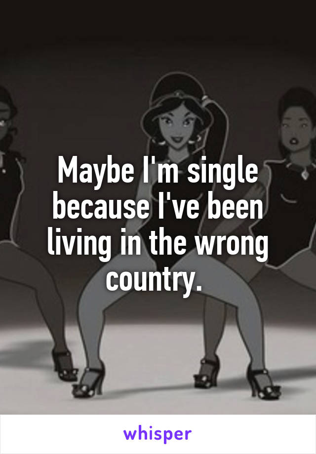 Maybe I'm single because I've been living in the wrong country.
