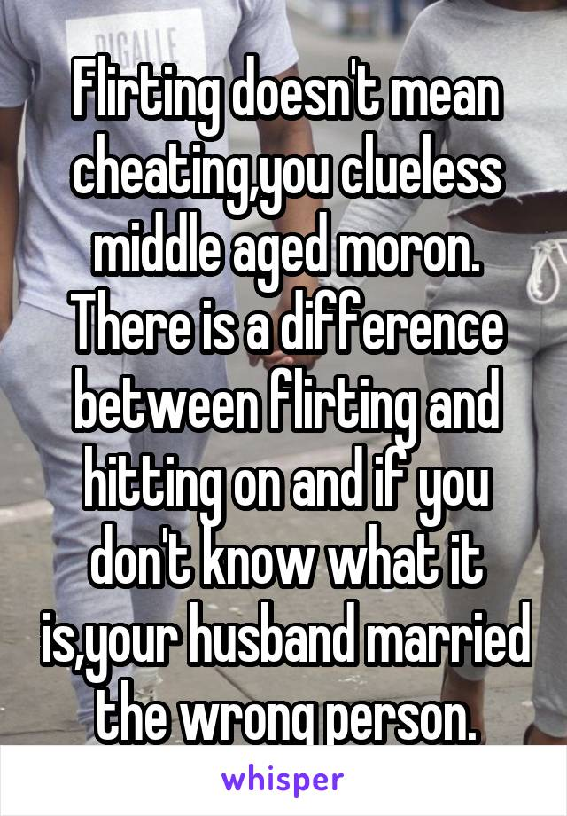 Flirting doesn't mean cheating,you clueless middle aged moron. There is a difference between flirting and hitting on and if you don't know what it is,your husband married the wrong person.