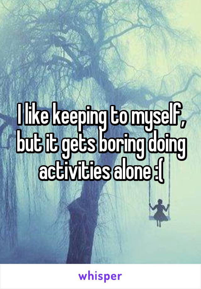 I like keeping to myself, but it gets boring doing activities alone :(