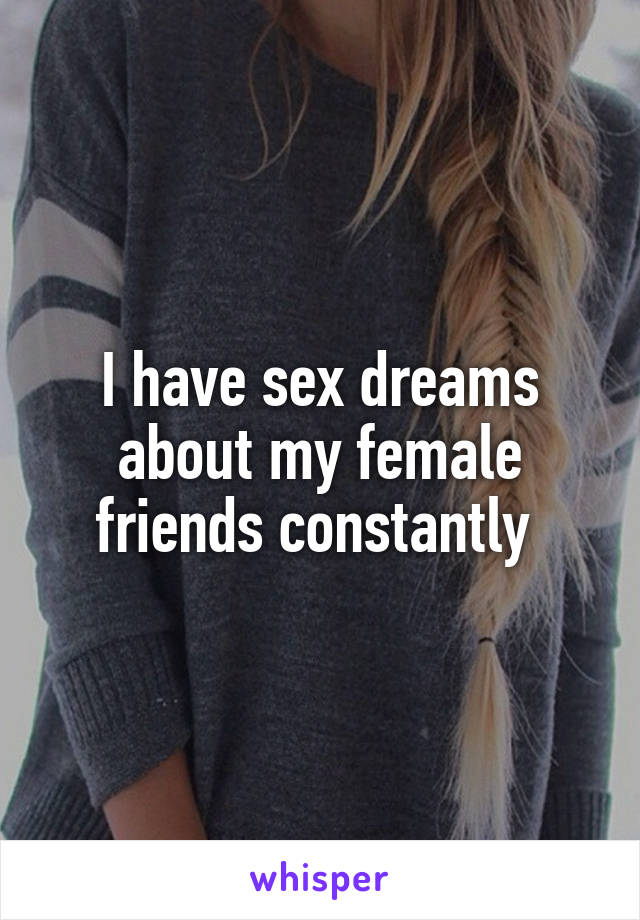 I have sex dreams about my female friends constantly