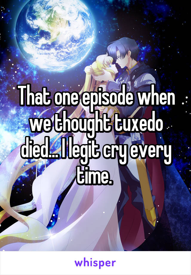 That one episode when we thought tuxedo died... I legit cry every time.