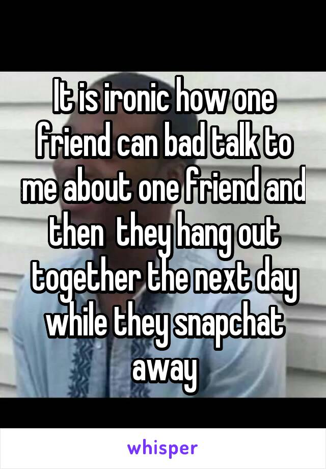 It is ironic how one friend can bad talk to me about one friend and then  they hang out together the next day while they snapchat away