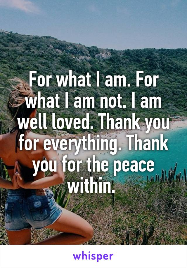 For what I am. For what I am not. I am well loved. Thank you for everything. Thank you for the peace within.