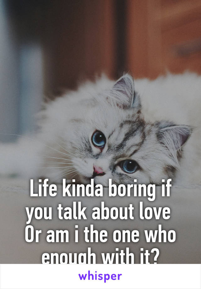 Life kinda boring if you talk about love  Or am i the one who enough with it?