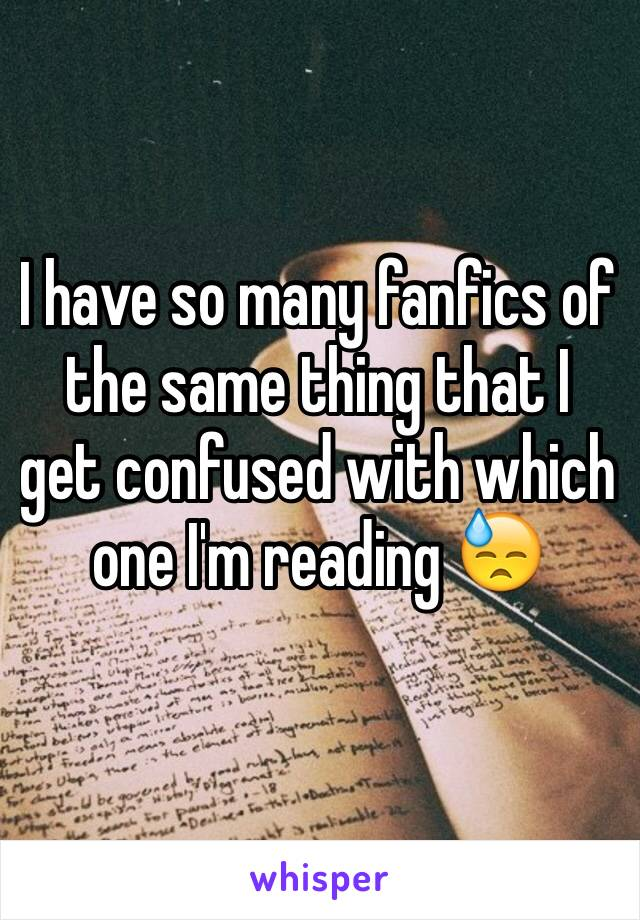 I have so many fanfics of the same thing that I get confused with which one I'm reading 😓