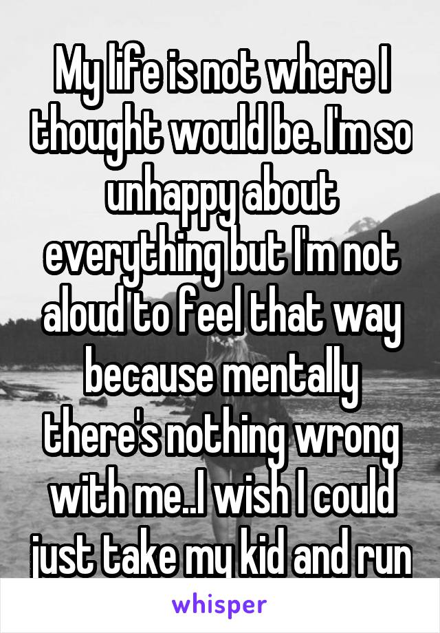 My life is not where I thought would be. I'm so unhappy about everything but I'm not aloud to feel that way because mentally there's nothing wrong with me..I wish I could just take my kid and run