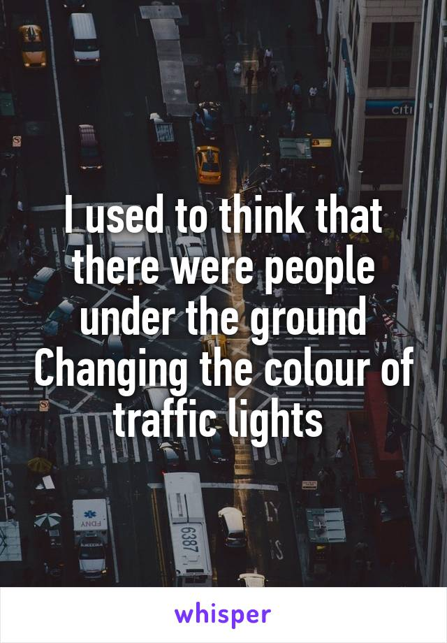 I used to think that there were people under the ground Changing the colour of traffic lights