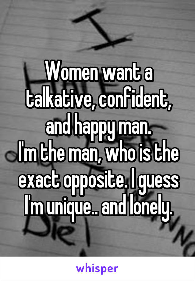 Women want a talkative, confident, and happy man. I'm the man, who is the exact opposite. I guess I'm unique.. and lonely.