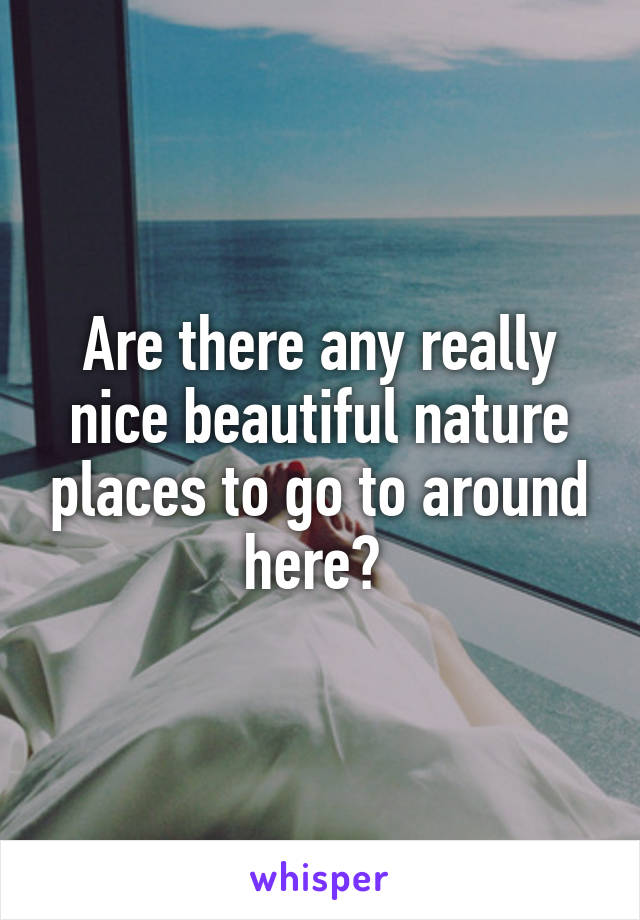 Are there any really nice beautiful nature places to go to around here?