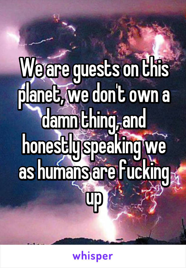 We are guests on this planet, we don't own a damn thing, and honestly speaking we as humans are fucking up