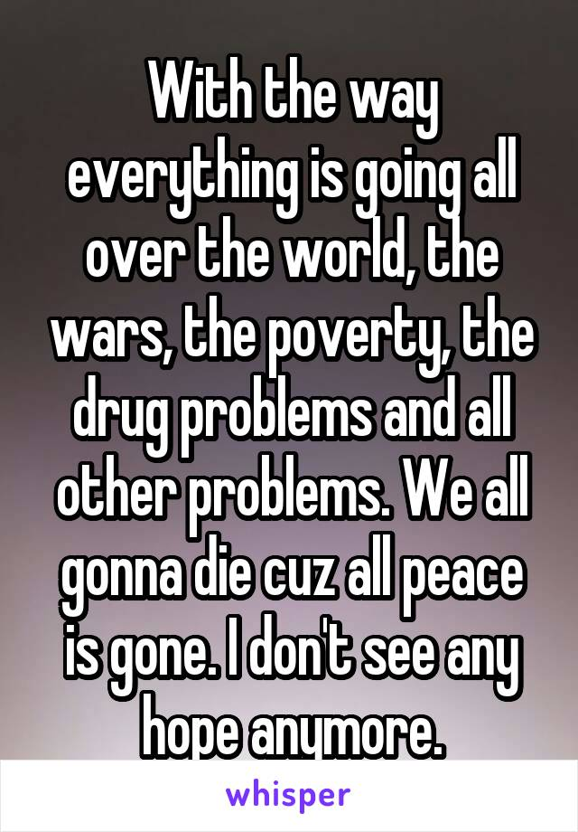 With the way everything is going all over the world, the wars, the poverty, the drug problems and all other problems. We all gonna die cuz all peace is gone. I don't see any hope anymore.