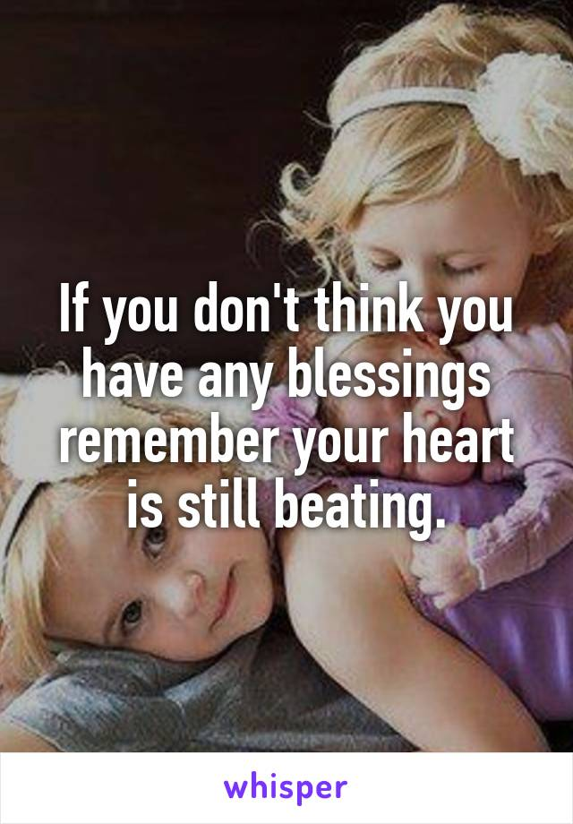 If you don't think you have any blessings remember your heart is still beating.