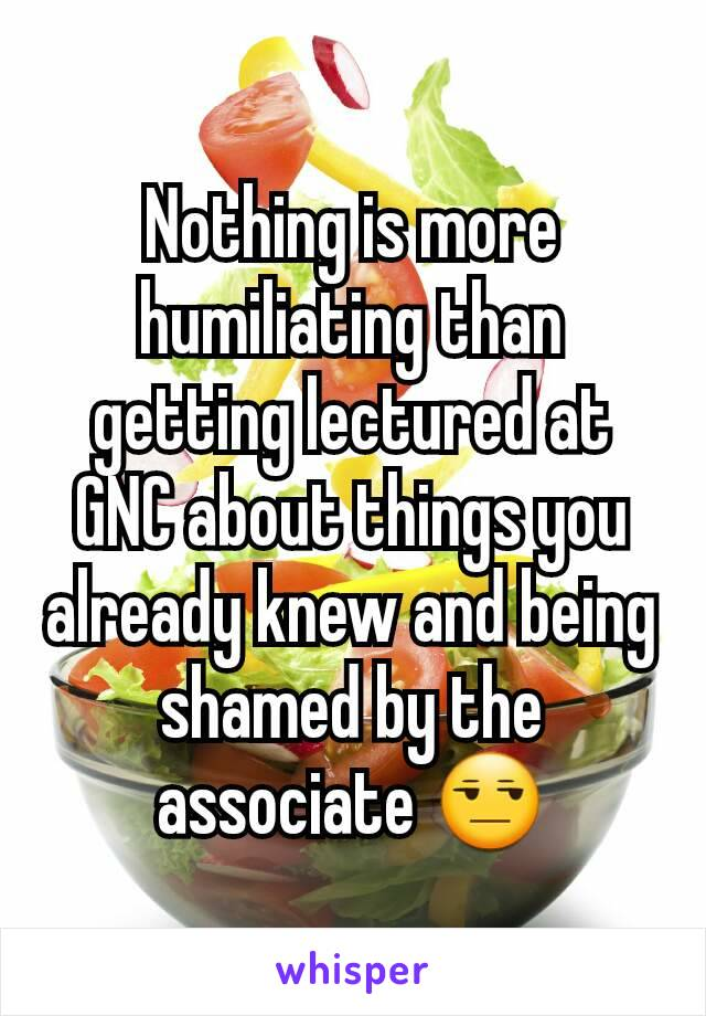 Nothing is more humiliating than getting lectured at GNC about things you already knew and being shamed by the associate 😒