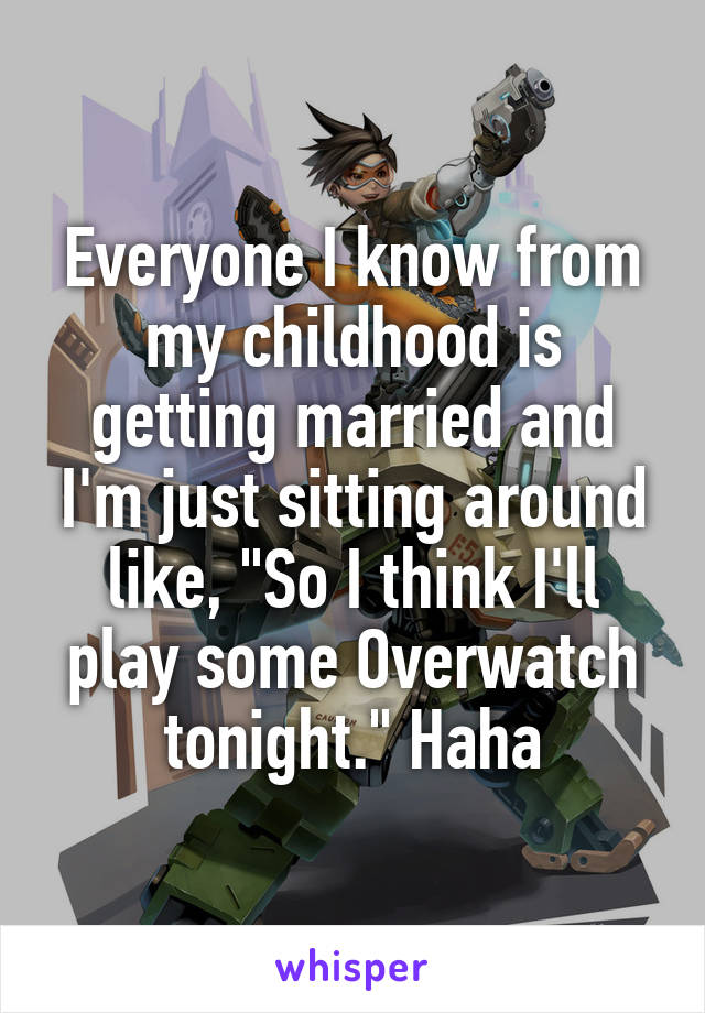 """Everyone I know from my childhood is getting married and I'm just sitting around like, """"So I think I'll play some Overwatch tonight."""" Haha"""