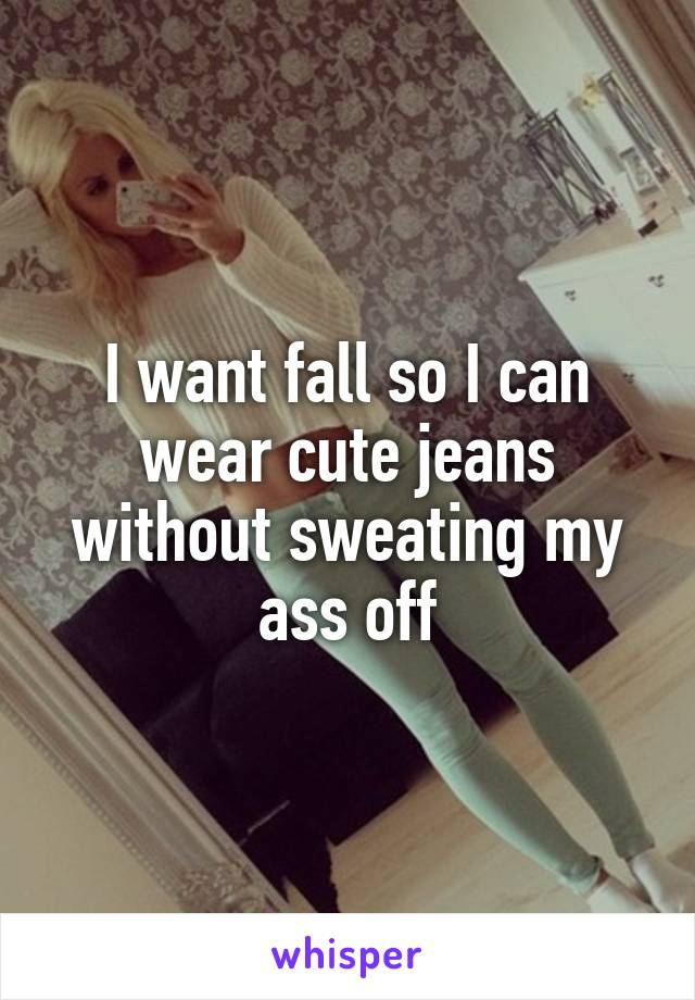 I want fall so I can wear cute jeans without sweating my ass off