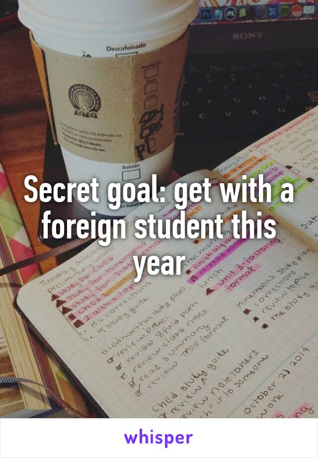 Secret goal: get with a foreign student this year