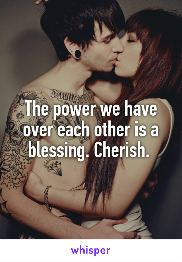 The power we have over each other is a blessing. Cherish.