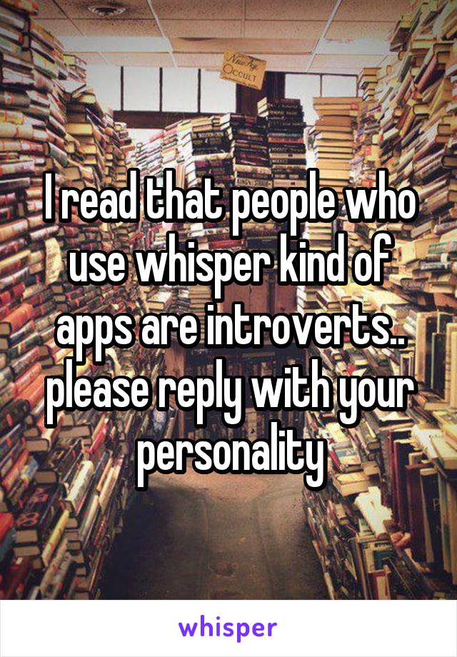 I read that people who use whisper kind of apps are introverts.. please reply with your personality