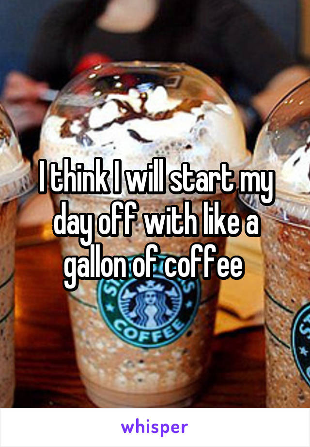 I think I will start my day off with like a gallon of coffee