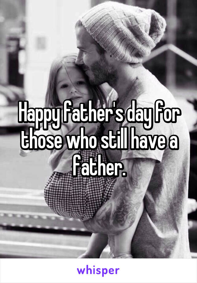Happy father's day for those who still have a father.