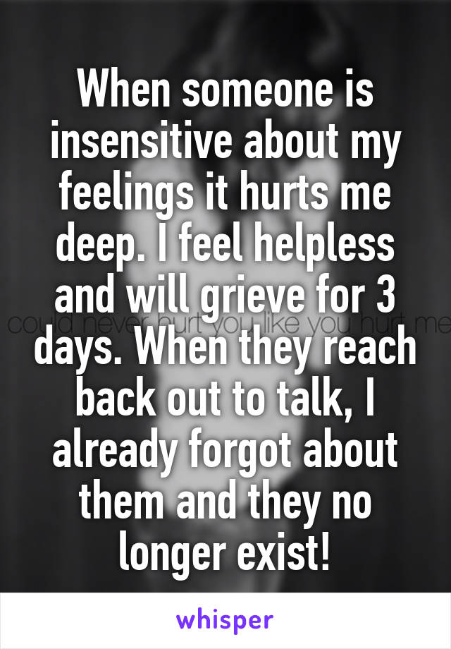 When someone is insensitive about my feelings it hurts me deep. I feel helpless and will grieve for 3 days. When they reach back out to talk, I already forgot about them and they no longer exist!