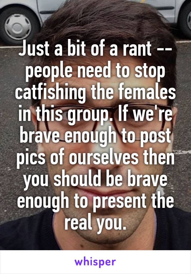 Just a bit of a rant -- people need to stop catfishing the females in this group. If we're brave enough to post pics of ourselves then you should be brave enough to present the real you.