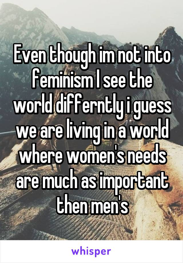 Even though im not into feminism I see the world differntly i guess we are living in a world where women's needs are much as important then men's