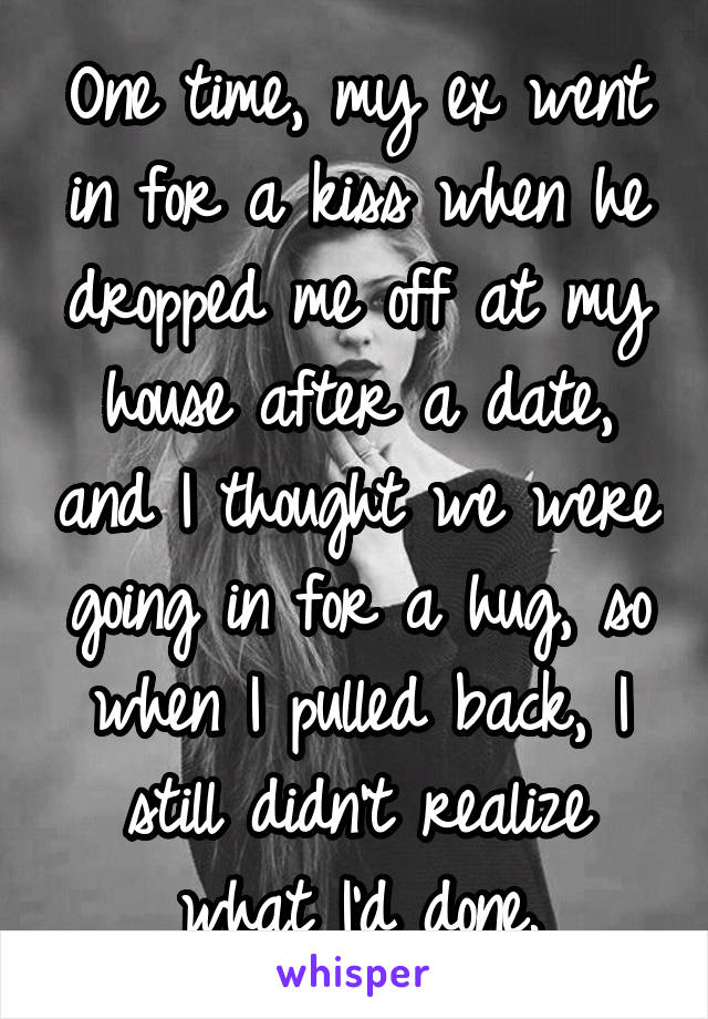One time, my ex went in for a kiss when he dropped me off at my house after a date, and I thought we were going in for a hug, so when I pulled back, I still didn't realize what I'd done.