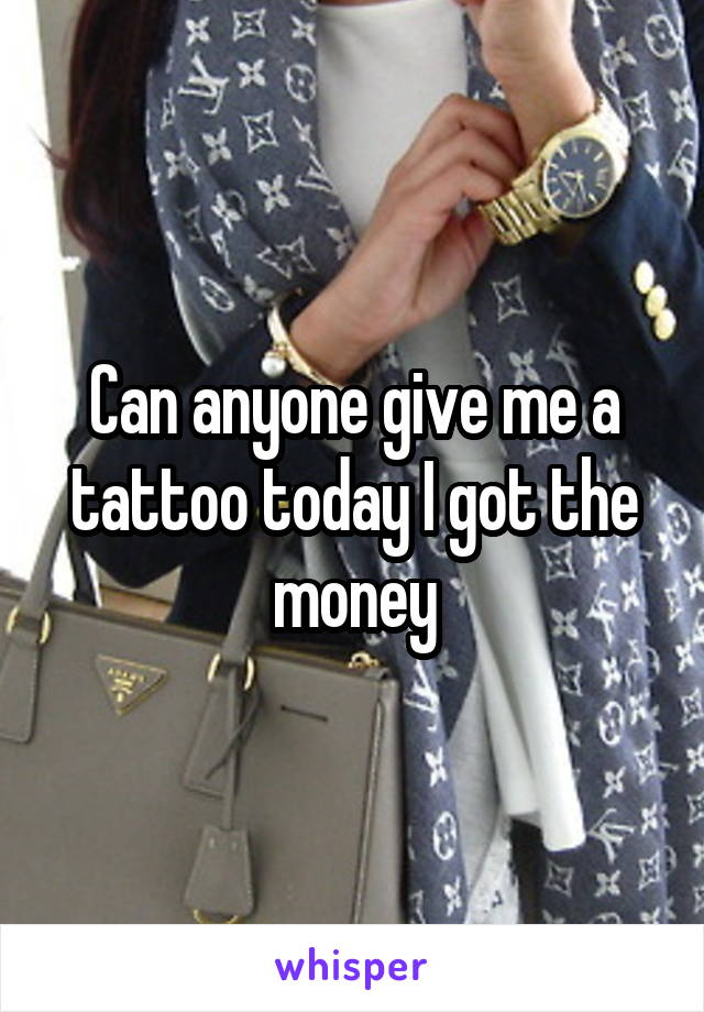 Can anyone give me a tattoo today I got the money