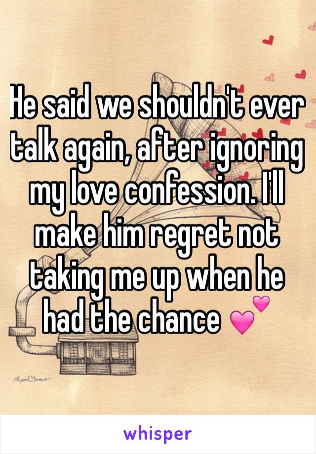 He said we shouldn't ever talk again, after ignoring my love confession. I'll make him regret not taking me up when he had the chance 💕