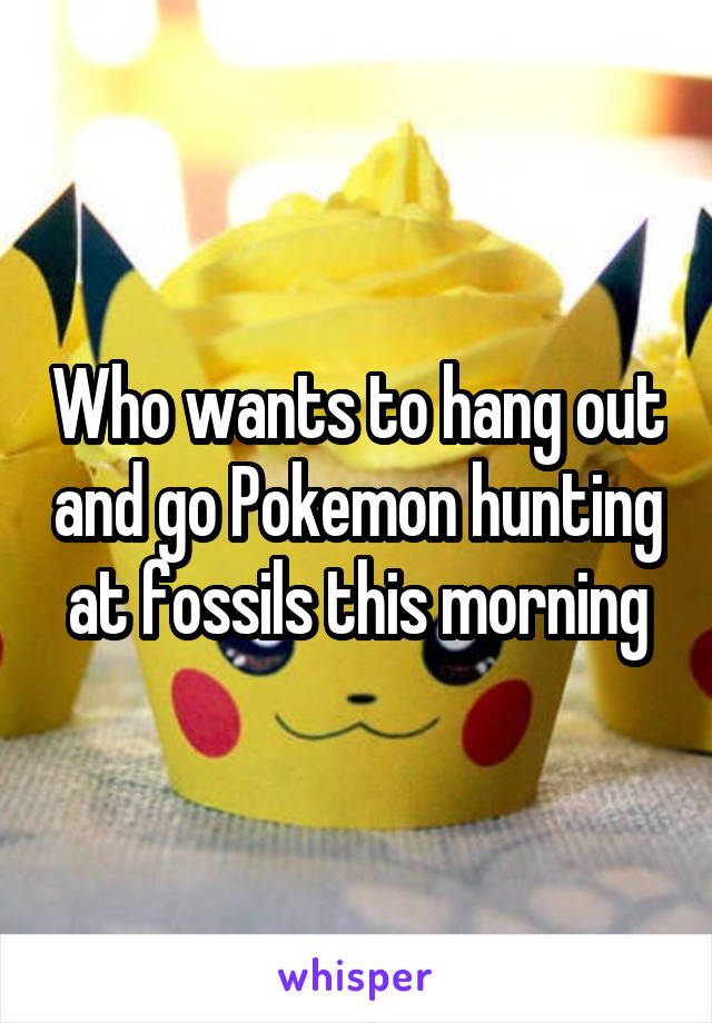 Who wants to hang out and go Pokemon hunting at fossils this morning