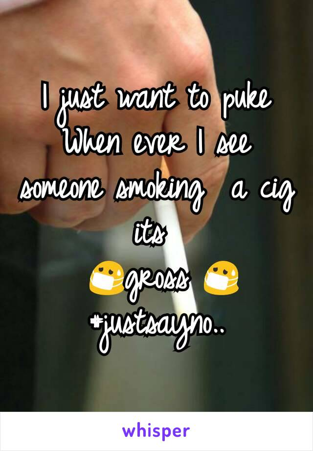 I just want to puke When ever I see someone smoking  a cig its   😷gross 😷 #justsayno..