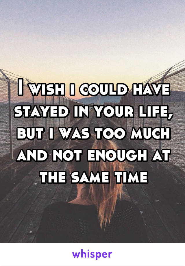 I wish i could have stayed in your life, but i was too much and not enough at the same time