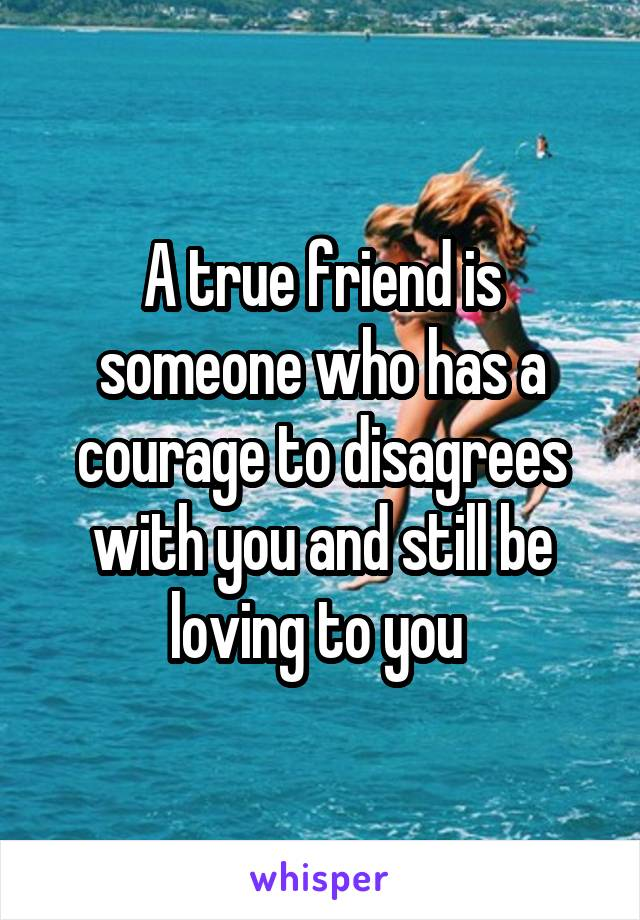 A true friend is someone who has a courage to disagrees with you and still be loving to you