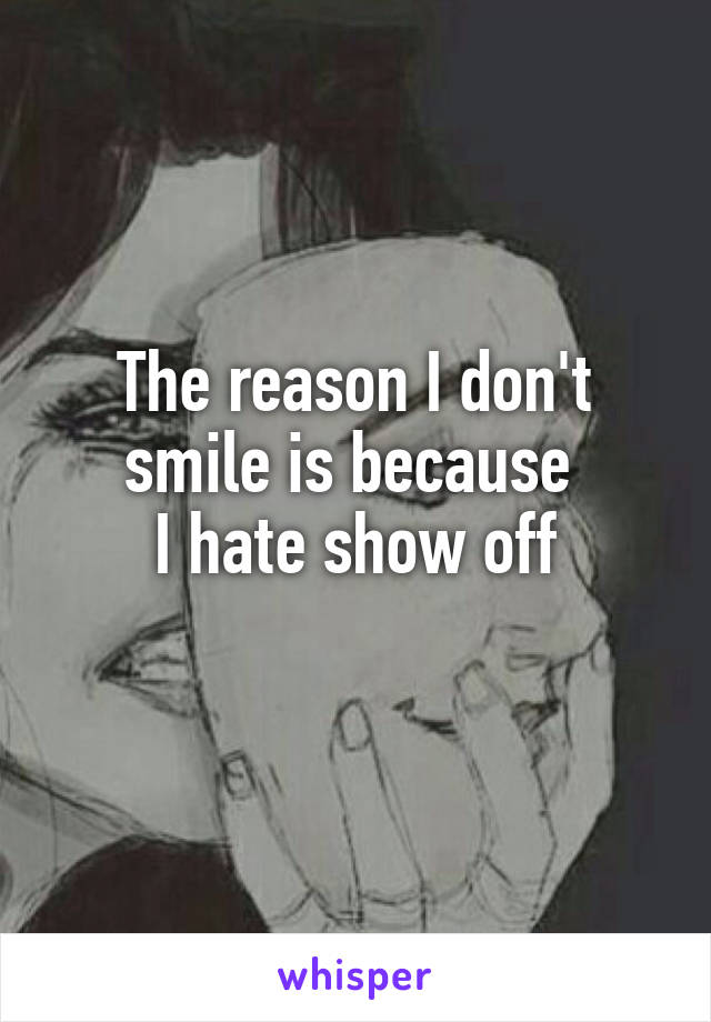 The reason I don't smile is because  I hate show off