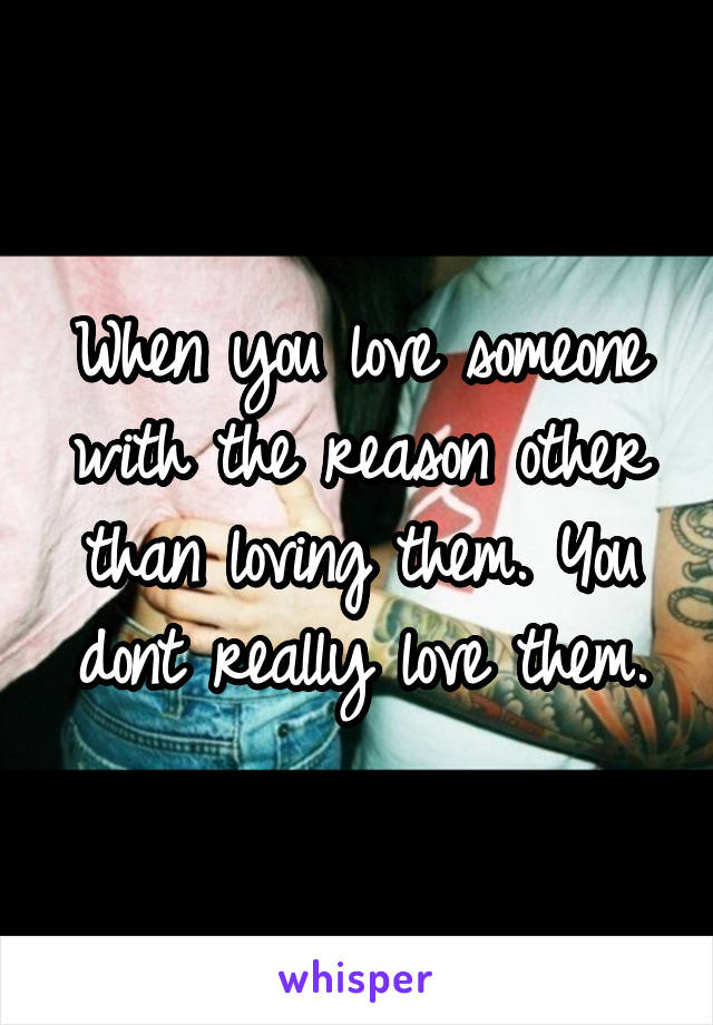 When you love someone with the reason other than loving them. You dont really love them.