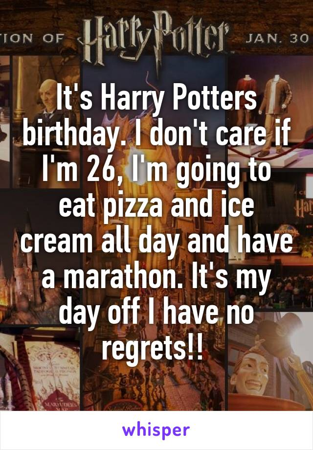 It's Harry Potters birthday. I don't care if I'm 26, I'm going to eat pizza and ice cream all day and have a marathon. It's my day off I have no regrets!!