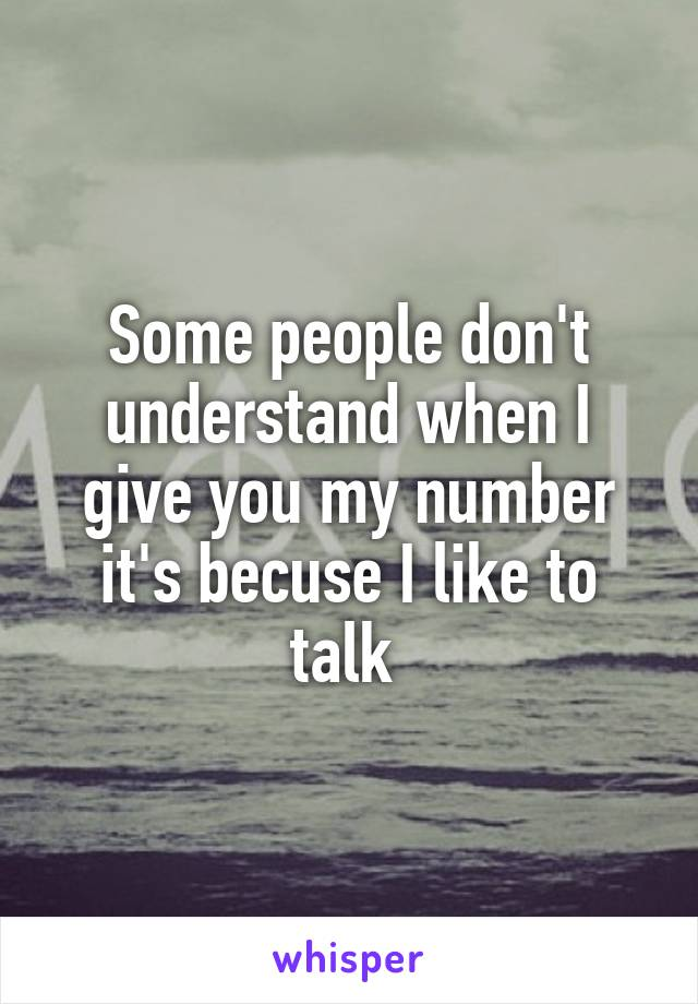 Some people don't understand when I give you my number it's becuse I like to talk