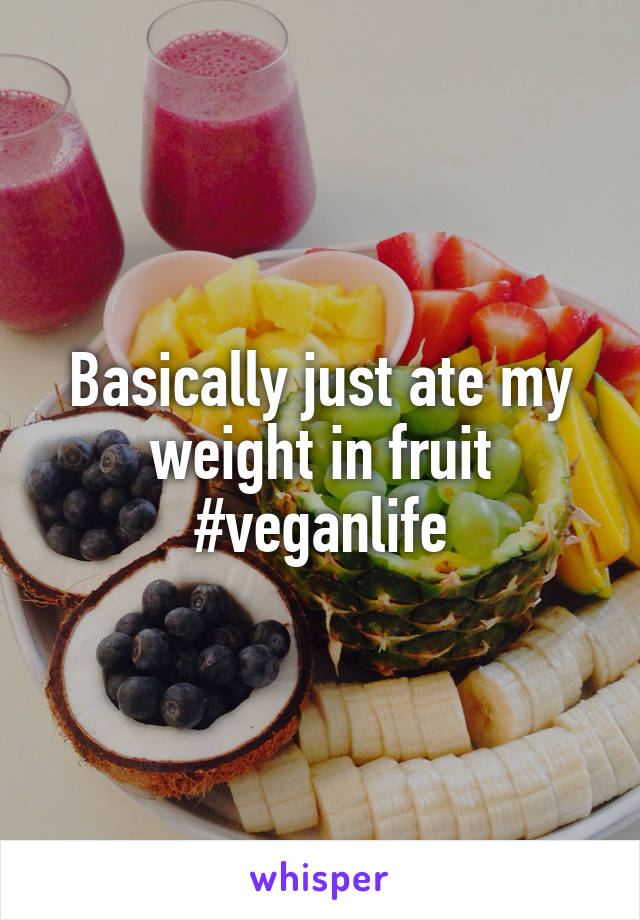 Basically just ate my weight in fruit #veganlife