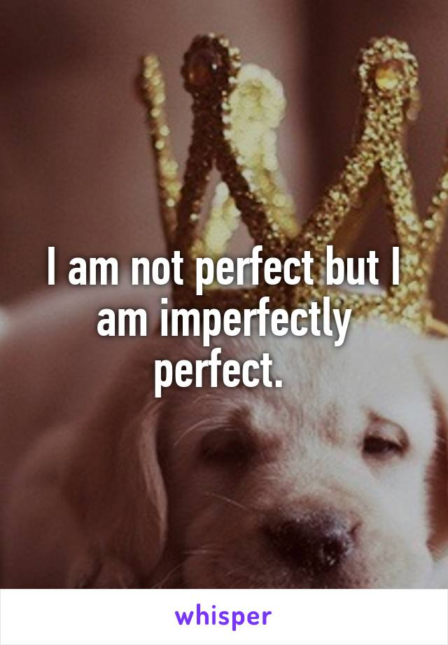 I am not perfect but I am imperfectly perfect.